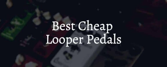 Best Cheap Looper Pedals On The Market