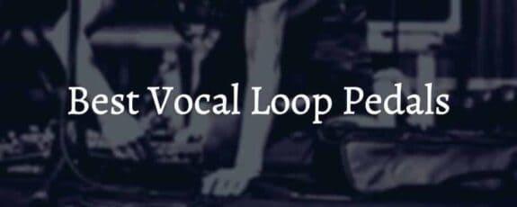 Best Vocal Loop Pedals
